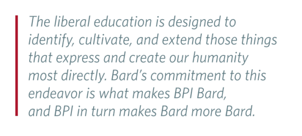 Pull Quote: The liberal education is designed to identify, cultivate, and extend those things that express and create our humanity most directly. Bard's commitment to this endeavor is what makes BPI Bard, and BPI in turn makes Bard more Bard.